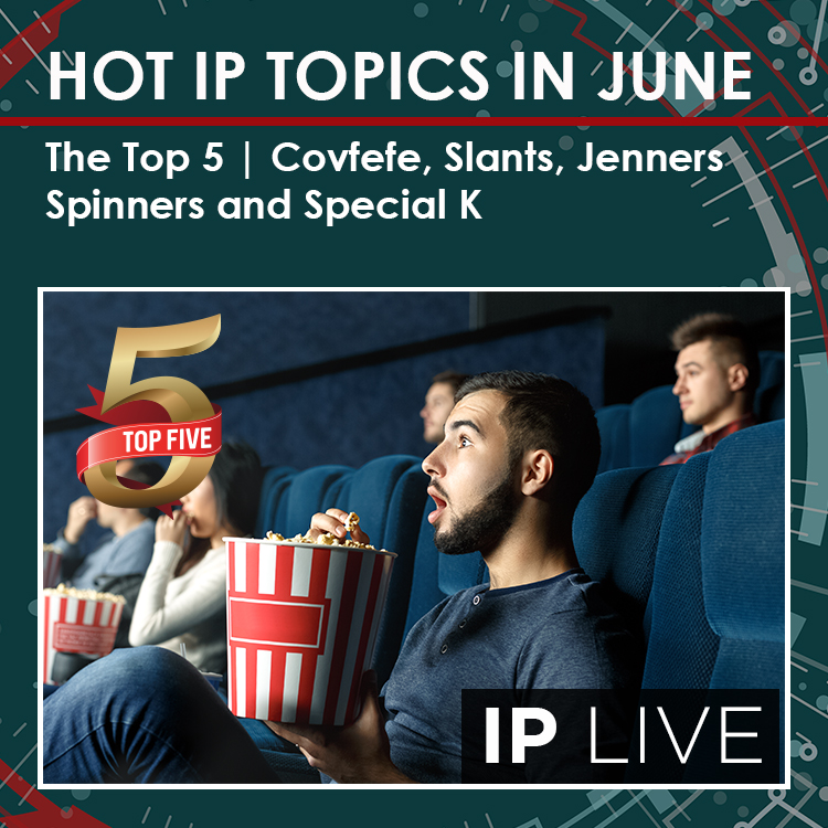 HOT IP TOPICS IN JUNE | IP LIVE TOP FIVE